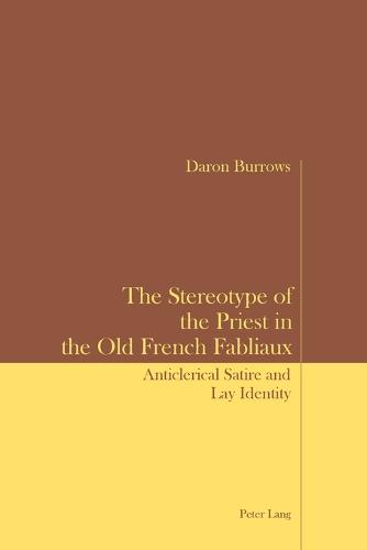 The Stereotype of the Priest in the Old French Fabliaux: Anticlerical Satire and Lay Identity (Paperback)