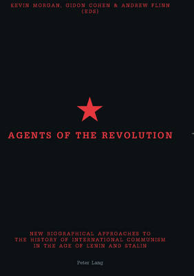 Agents of the Revolution: New Biographical Approaches to the History of International Communism in the Age of Lenin and Stalin (Paperback)