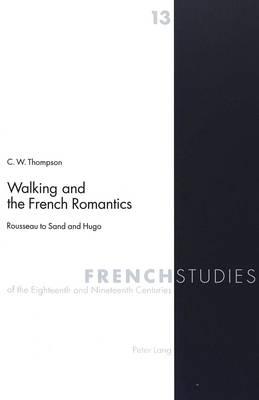 Walking and the French Romantics: Rousseau to Sand and Hugo - French Studies of the Eighteenth and Nineteenth Centuries v. 13 (Paperback)