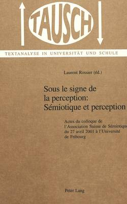 Sous Le Signe De La Perception: Semiotique Et Perception: v. 15: Actes Du Colloque De L'Association Suisse De Semiotique Du 27 Avril 2001 a L'Universite De Fribourg (Hardback)