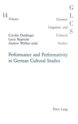 Performance and Performativity in German Cultural Studies - German Linguistic and Cultural Studies v. 14 (Paperback)