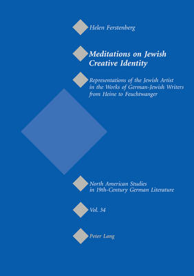 Meditations on Jewish Creative Identity: Representations of the Jewish Artist in the Works of German-Jewish Writers from Heine to Feuchtwanger - North American Studies in Nineteenth-century German Literature and Culture 34 (Paperback)