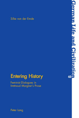 Entering History: Feminist Dialogues in Irmtraud Morgner's Prose - German Life & Civilization v. 40 (Paperback)