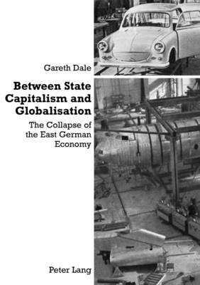 Between State Capitalism and Globalisation: the Collapse of the East German Economy (Paperback)