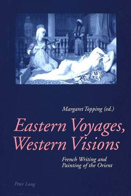 Eastern Voyages, Western Visions: French Writing and Painting of the Orient (Paperback)
