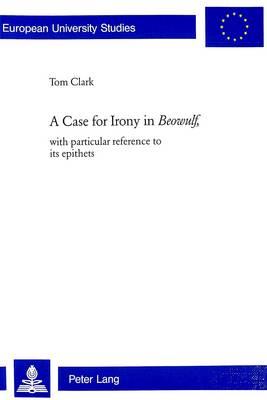 A Case for Irony in Beowulf: With Particular Reference to Its Epithets - Europaische Hochschulschriften Reihe 14: Angelsachsische Sprache und Literatur 402 (Paperback)