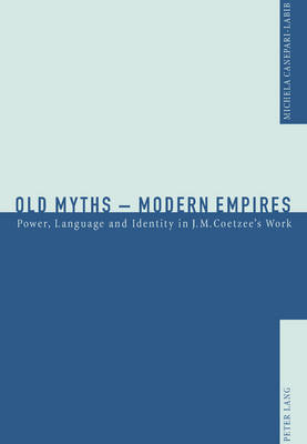 Old Myths - Modern Empires 2005: Power, Language and Identity in J. M. Coetzee's Work (Paperback)