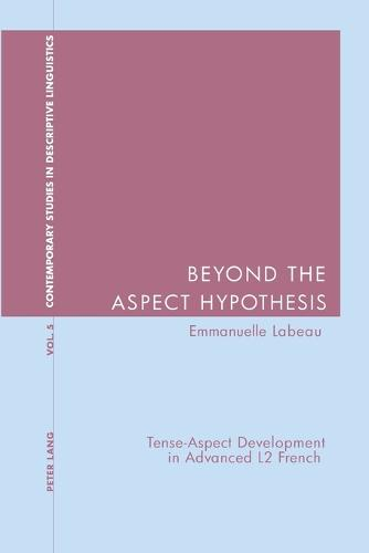Beyond the Aspect Hypothesis: Tense-aspect Development in Advanced L2 French - Contemporary Studies in Descriptive Linguistics v. 5 (Paperback)