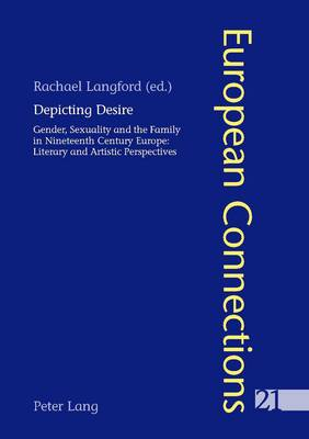 Depicting Desire: Gender, Sexuality and the Family in Nineteenth Century Europe: Literary and Artistic Perspectives - European Connections 21 (Paperback)