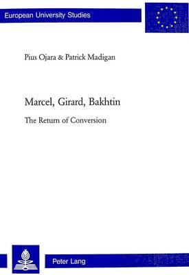 Marcel, Girard, Bakhtin: The Return of Conversion - European University Studies, Series 23: Theology v. 788 (Paperback)