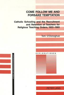 Come Follow Me and Foresake Temptation: Catholic Schooling and the Recruitment and Retention of Teachers for Religious Teaching Orders, 1922-1965 - Explorationen Studien zur Erziehungswissenschaft 45 (Paperback)