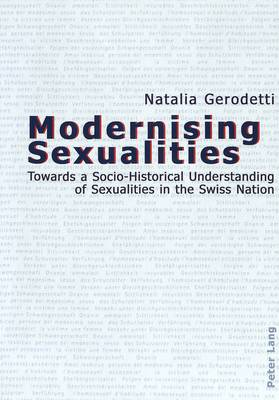 Modernising Sexualities: Towards a Socio-historical Understanding of Sexualities in the Swiss Nation (Paperback)