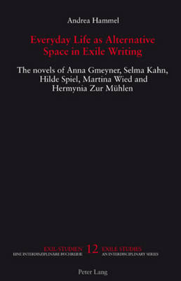 Everyday Life as Alternative Space in Exile Writing: The novels of Anna Gmeyner, Selma Kahn, Hilde Spiel, Martina Wied and Hermynia Zur Muehlen - Exile Studies 12 (Paperback)