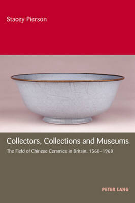 Collectors, Collections and Museums: The Field of Chinese Ceramics in Britain, 1560-1960 (Paperback)
