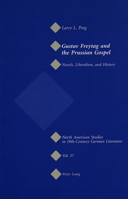 Gustav Freytag and the Prussian Gospel: Novels, Liberalism, and History - North American Studies in Nineteenth-century German Literature and Culture 37 (Paperback)