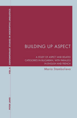 Building Up Aspect: A study of aspect and related categories in Bulgarian, with parallels in English and French - Contemporary Studies in Descriptive Linguistics 6 (Paperback)