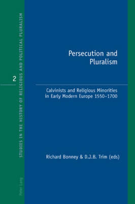 Persecution and Pluralism: Calvinists and Religious Minorities in Early Modern Europe 1550-1700 - Studies in the History of Religious and Political Pluralism 2 (Paperback)