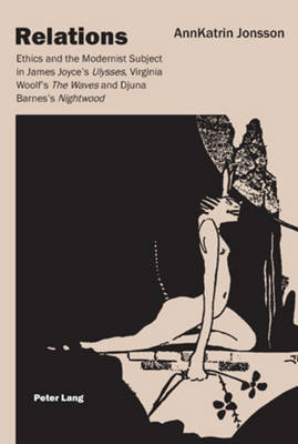 Relations: Ethics and the Modernist Subject in James Joyce's Ulysses, Virginia Woolf's The Waves and Djuna Barnes's Nightwood (Paperback)