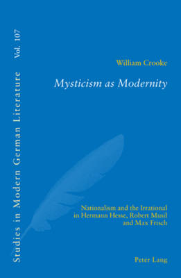 Mysticism as Modernity: Nationalism and the Irrational in Hermann Hesse, Robert Musil and Max Frisch - Studies in Modern German Literature 107 (Paperback)