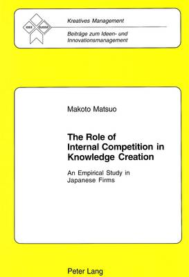 The Role of Internal Competition in Knowledge Creation: An Empirical Study in Japanese Firms - Kreatives Management Beitrage zum Ideen- und Innovationsmanagement 11 (Paperback)