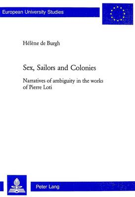 Sex, Sailors and Colonies: Narratives of Ambiguity in the Works of Pierre Loti (Paperback)