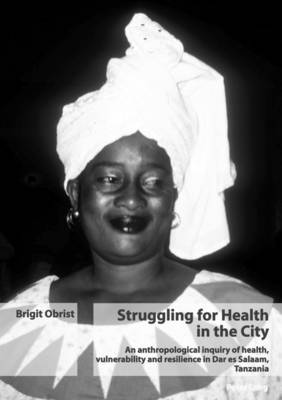 Struggling for Health in the City: An Anthropological Inquiry of Health, Vulnerability and Resilience in Dar Es Salaam, Tanzania (Paperback)