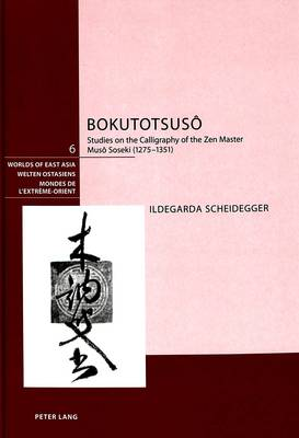 Bokutotsuso: Studies on the Calligraphy of the Zen Master Muso Soseki (1275-1351) - Welten Ostasiens/Worlds of East Asia/Mondes de l'Extreme-Orient 6 (Hardback)