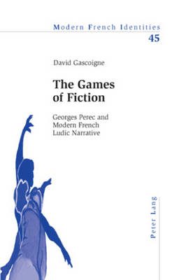 The Games of Fiction: Georges Perec and Modern French Ludic Narrative - Modern French Identities 45 (Paperback)