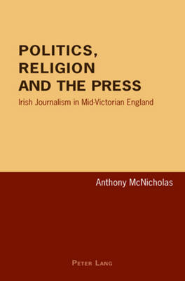Politics, Religion and the Press: Irish Journalism in Mid-Victorian England (Paperback)