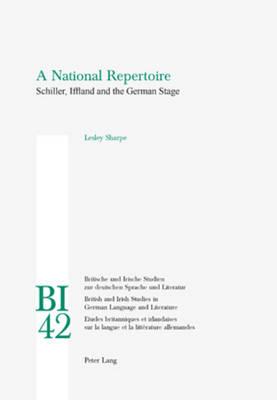 A National Repertoire: Schiller, Iffland and the German Stage - Britische und Irische Studien zur Deutschen Sprache und Literatur/British and Irish Studies in German Language and Literature 42 (Paperback)