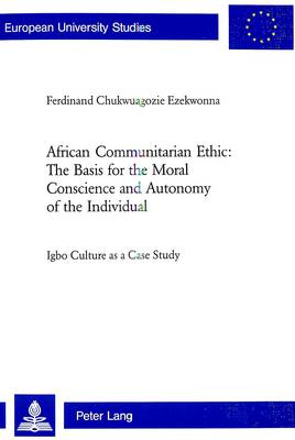 African Communitarian Ethic: The Basis for the Moral Conscience and Autonomy of the Individual: Igbo Culture as a Case Study - Europaische Hochschulschriften/European University Studies/Publications Universitaires Europeennes Reihe 23: Theologie/Series 23: Theology/Serie 23: Theologie 809 (Paperback)