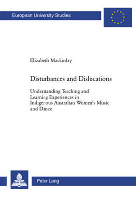 Disturbances and Dislocations: Understanding Teaching and Learning Experiences in Indigenous Australian Women's Music and Dance - Europaische Hochschulschriften/European University Studies/Publications Universitaires Europeennes Reihe 11: Padagogik/Series 11: Education/Serie 11: Pedagogie 932 (Paperback)