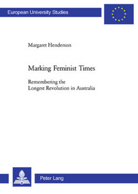 Marking Feminist Times: Remembering the Longest Revolution in Australia - Europaische Hochschulschriften Reihe 14: Angelsachsische Sprache und Literatur 421 (Paperback)