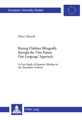 Raising Children Bilingually Through the One Parent-One Language Approach: A Case Study of Japanese Mothers in the Australian Context - Europaische Hochschulschriften/European University Studies/Publications Universitaires Europeennes Reihe 21: Linguistik/Series 21: Linguistics/Serie 21: Linguistique 299 (Paperback)