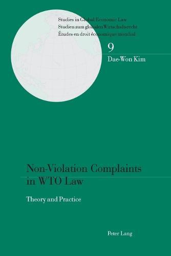 Non-Violation Complaints in WTO Law: Theory and Practice - Studies in Global Economic Law/ Studien Zum Globalen Wirtschaftsrecht / Etudes en Droit Economique Mondial 9 (Paperback)