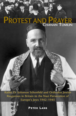 Protest and Prayer: Rabbi Dr Solomon Schonfeld and Orthodox Jewish Responses in Britain to the Nazi Persecution of Europe's Jews 1942-1945 (Paperback)