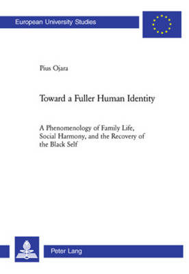 Toward a Fuller Human Identity: A Phenomenology of Family Life, Social Harmony, and the Recovery of the Black Self - Europaische Hochschulschriften/European University Studies/Publications Universitaires Europeennes Reihe 23: Theologie/Series 23: Theology/Serie 23: Theologie 825 (Paperback)