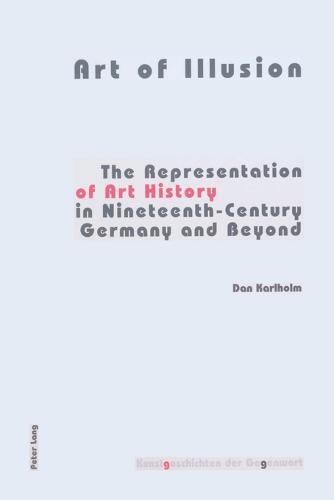Art of Illusion: The Representation of Art History in Nineteenth-century Germany and Beyond - Kunstgeschichten der Gegenwart 4 (Paperback)