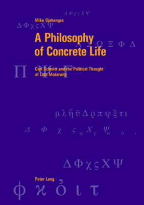 A Philosophy of Concrete Life: Carl Schmitt and the Political Thought of Late Modernity - Berner Reihe Philosophischer Studien 35 (Paperback)