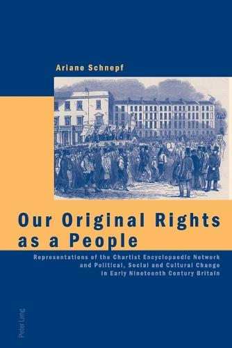 Our Original Rights as a People: Representations of the Chartist Encyclopaedic Network and Political, Social and Cultural Change in Early Nineteenth Century Britain (Paperback)