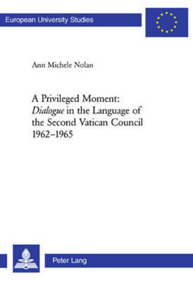A Privileged Moment: Dialogue in the Language of the Second Vatican Council 1962-1965 - Europaische Hochschulschriften/European University Studies/Publications Universitaires Europeennes Reihe 23: Theologie/Series 23: Theology/Serie 23: Theologie 829 (Paperback)