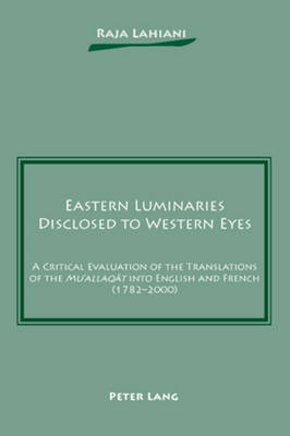 """Eastern Luminaries Disclosed to Western Eyes: A Critical Evaluation of the Translations of the """"Mu`allaqat"""" into English and French (1782-2000) (Paperback)"""
