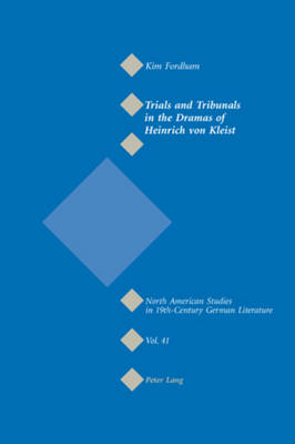 Trials and Tribunals in the Dramas of Heinrich Von Kleist - North American Studies in Nineteenth-century German Literature and Culture 41 (Paperback)