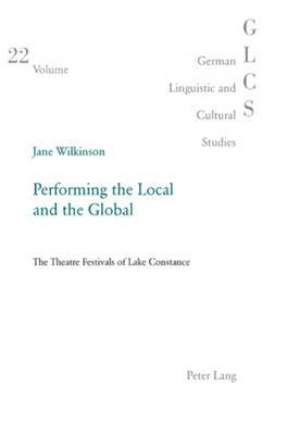 Performing the Local and the Global: The Theatre Festivals of Lake Constance - German Linguistic and Cultural Studies 22 (Paperback)