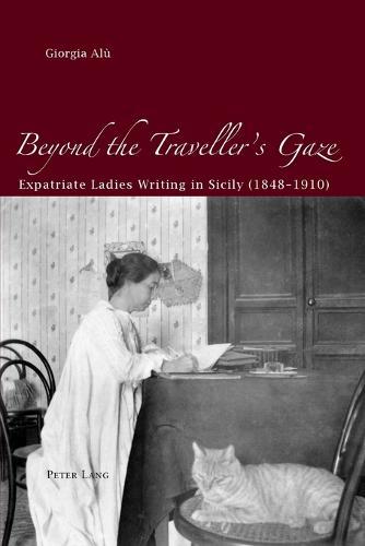 Beyond the Traveller's Gaze: Expatriate Ladies Writing in Sicily (1848-1910) (Paperback)