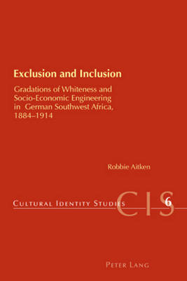 Exclusion and Inclusion: Gradations of Whiteness and Socio-economic Engineering in German Southwest Africa, 1884-1914 - Cultural Identity Studies 6 (Paperback)