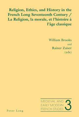 Religion, Ethics, and History in the French Long Seventeenth Century La Religion, La Morale, Et L'histoire a L'age Classique - Medieval and Early Modern French Studies 3 (Paperback)