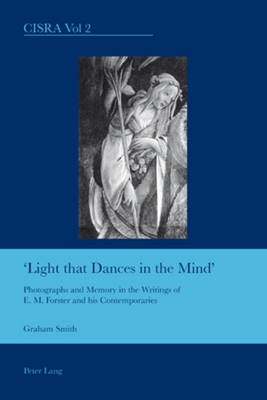 Light That Dances in the Mind: Photographs and Memory in the Writings of E. M. Forster and His Contemporaries - Cultural Interactions: Studies in the Relationship Between the Arts 2 (Paperback)