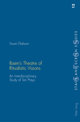 Ibsen's Theatre of Ritualistic Visions: An Interdisciplinary Study of Ten Plays - Stage and Screen Studies 12 (Paperback)