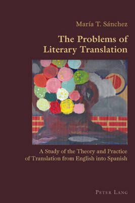 The Problems of Literary Translation: A Study of the Theory and Practice of Translation from English into Spanish - Hispanic Studies: Culture and Ideas 18 (Paperback)